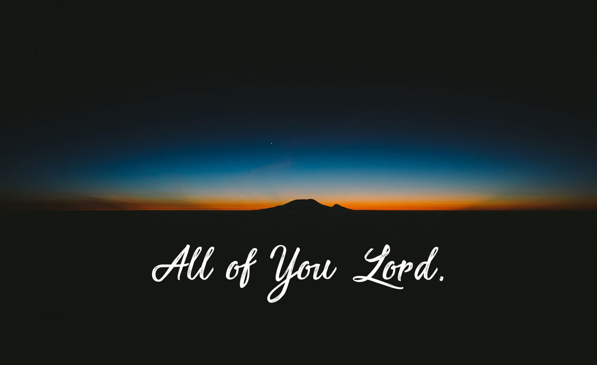 ALL OF YOU LORD.